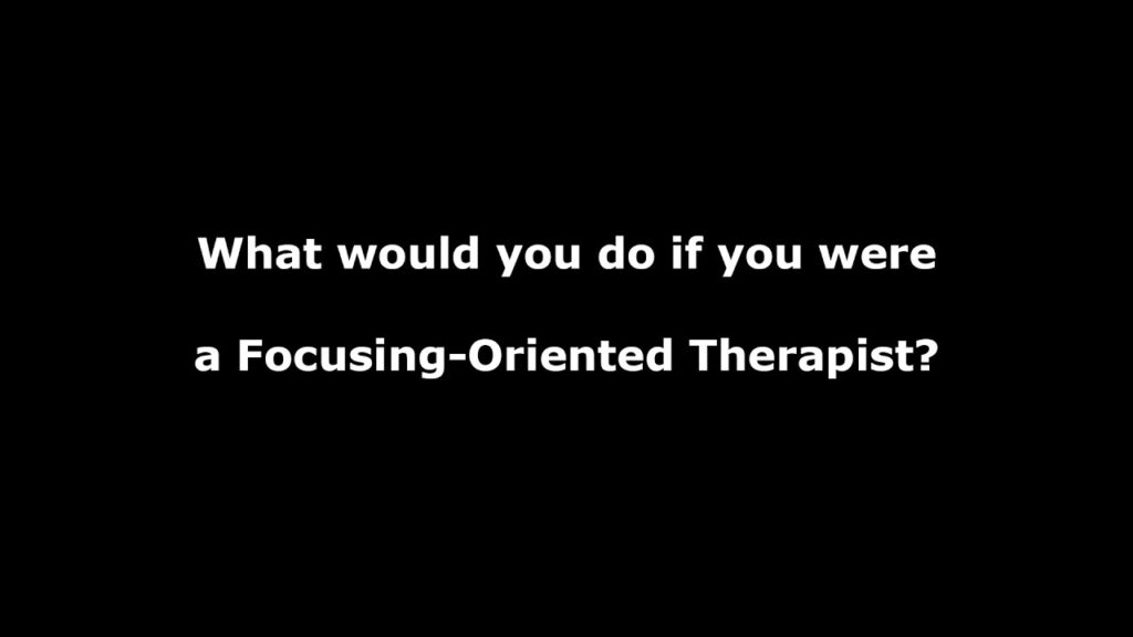 What would you do if you were a Focusing-Oriented Therapist?